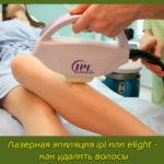 Лазерная эпиляция ipl или elight — как удалить волосы